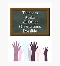 Teachers Make All Other Occupations Possible Photographic Print