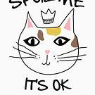 Spoil Me It's Ok | Funny Cat Cute  by Kittyworks