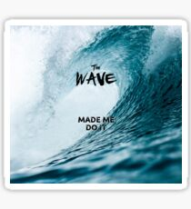 The Wave Made Me Do It Sticker