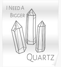 I Need A Bigger Quartz Poster