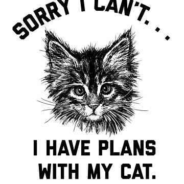Sorry I Cant I Have Plans With My Cat Funny Gift  by CheerfulDesigns