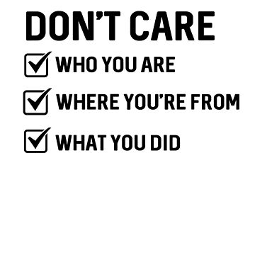 Don't Care Who You Are Where You're From What You Did by dreamhustle