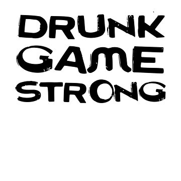 Drunk Game Strong by dreamhustle