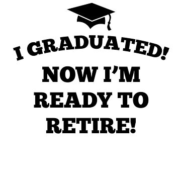 I Graduated! Now I'm Ready To Retire! by dreamhustle