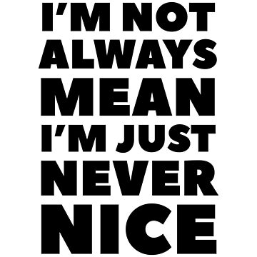 I'm Not Always Mean I'm Just Never Nice by dreamhustle