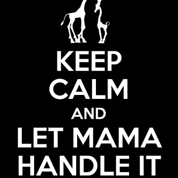 Keep Calm and Let Mama Handle it by sillyshirtsco