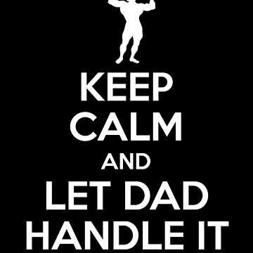 Keep Calm and Let Dad Handle it by sillyshirtsco