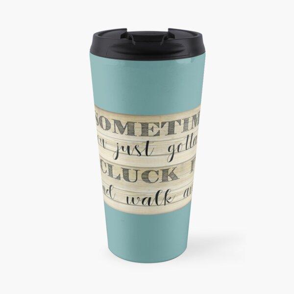 Sometimes you Just Gotta Say Cluck It Travel Mug