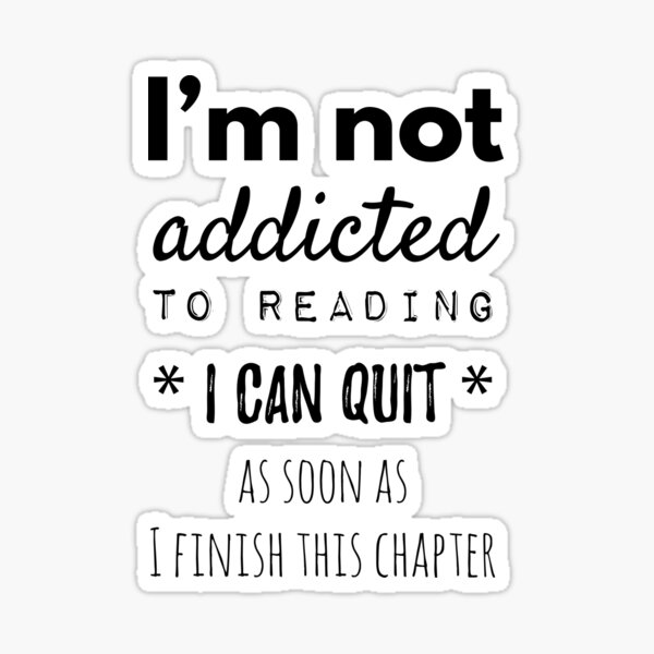 I'm Not Addicted To Reading I Can Quit As Soon As I Finish This Chapter Sticker