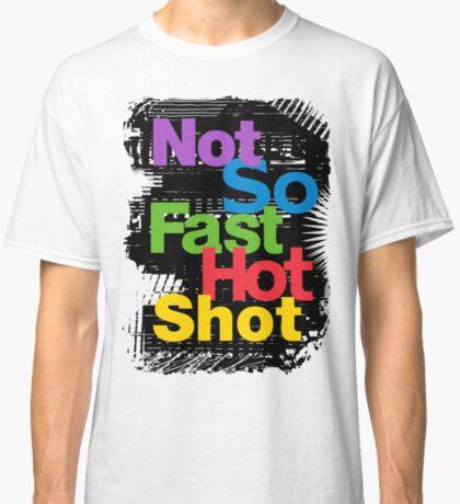 not so fast hot shot Classic T-Shirt