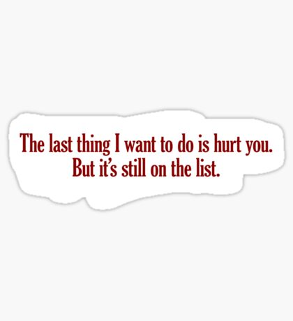 The last thing I want to do is hurt you. But it's still on the list. Sticker