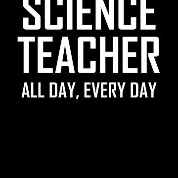 Science Teacher, All Day, Every Day- Funny Science Teacher Joke by the-elements