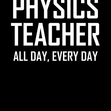 Physics Teacher, All Day, Every Day- Funny Physics Teacher Joke by the-elements