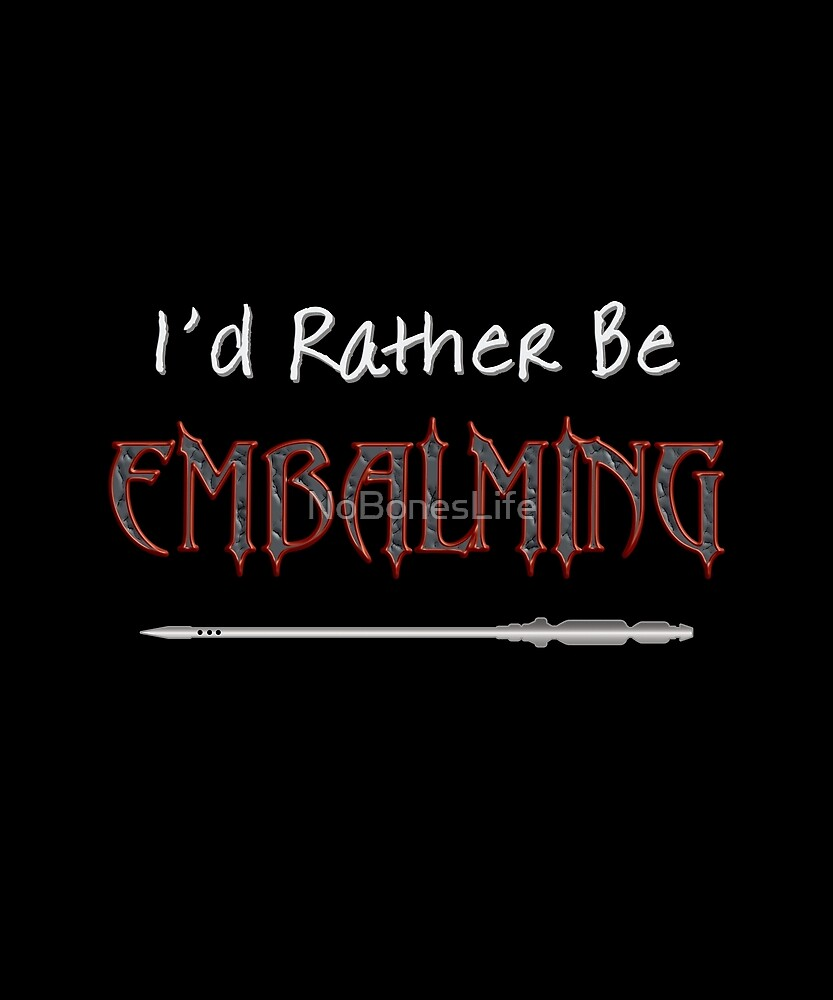 I'd Rather be Embalming by NoBonesLife