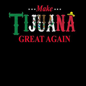 Make Tijuana Mexico Great Again Funny T by WearYourVoice