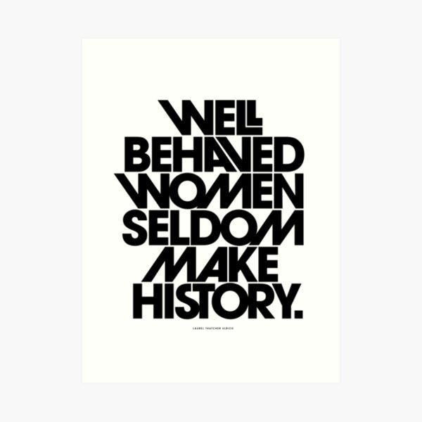 Well Behaved Women Seldom Make History (Black and White Version) Art Print