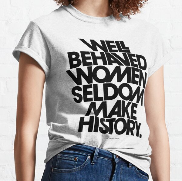 Well Behaved Women Seldom Make History (Black and White Version) Classic T-Shirt