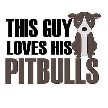 THIS GUY LOVES HIS PITBULLS by birdeyes