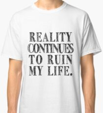 reality continues to ruin my life Classic T-Shirt