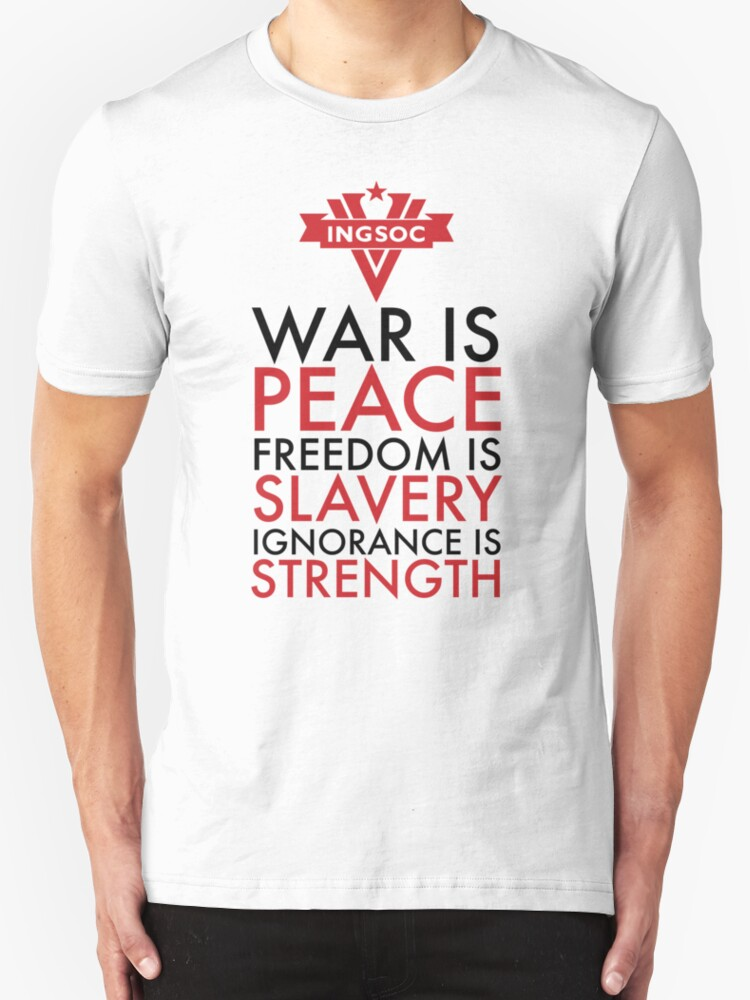 """War is Peace, Freedom is Slavery, Ignorance is Strength ... War Is Peace Freedom Is Slavery Ignorance Is Strength"