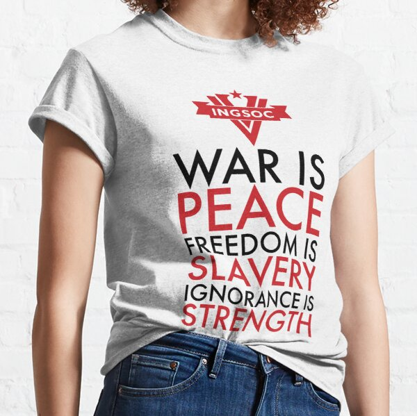 War is Peace, Freedom is Slavery, Ignorance is Strength Classic T-Shirt