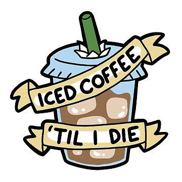 Iced Coffee 'til I Die by geothebio