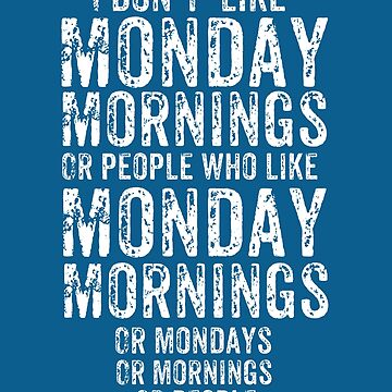 I don't like Mondays Morning or people who like Monday Mornings or Mondays or mornings or people by SleeplessLady