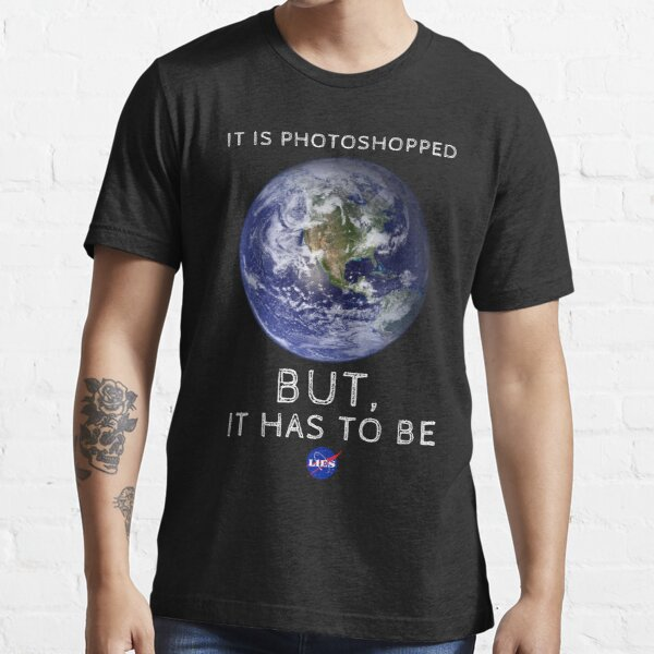 It is Photoshopped but it Has to Be Essential T-Shirt