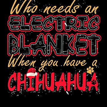 Christmas Chihuahua Who Needs an Electric Blanket When You Have a Chihuahua by KanigMarketplac