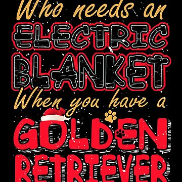 Christmas Golden Retriever Who Needs an Electric Blanket When You Have a Golden Retriever by KanigMarketplac