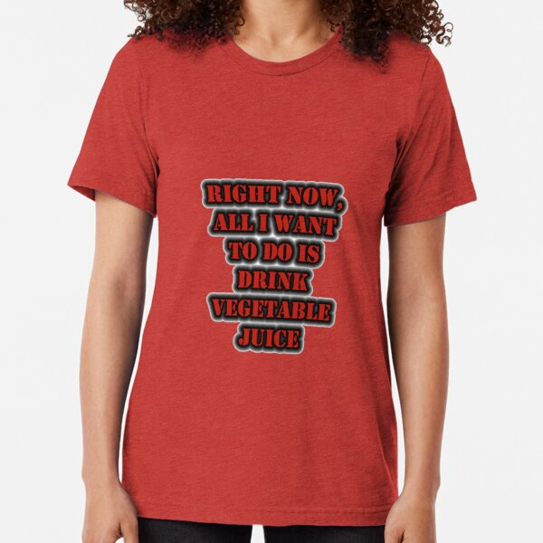Right Now, All I Want To Do Is Drink Vegetable Juice Tri-blend T-Shirt
