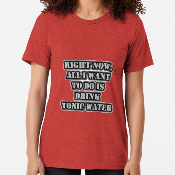 Right Now, All I Want To Do Is Drink Tonic Water Tri-blend T-Shirt