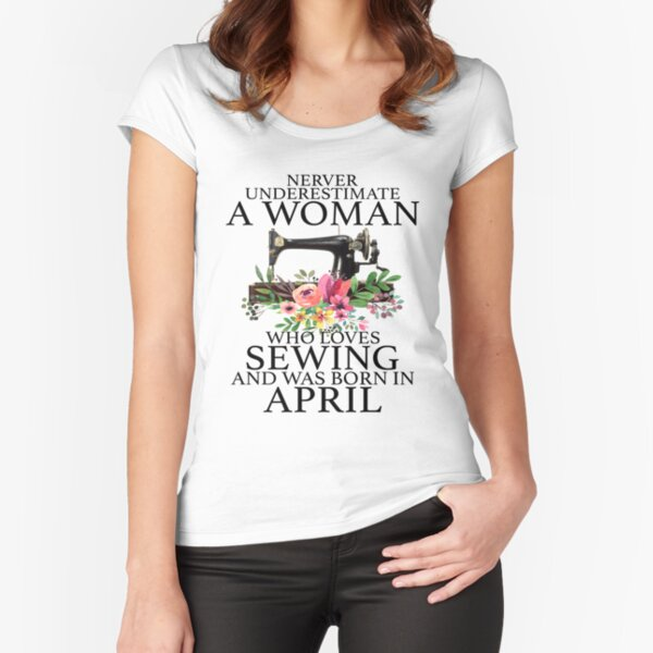 Never Underestimate a woman who loves Sewing an was born in April Fitted Scoop T-Shirt