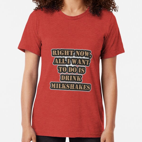 Right Now, All I Want To Do Is Drink Milk Shakes Tri-blend T-Shirt
