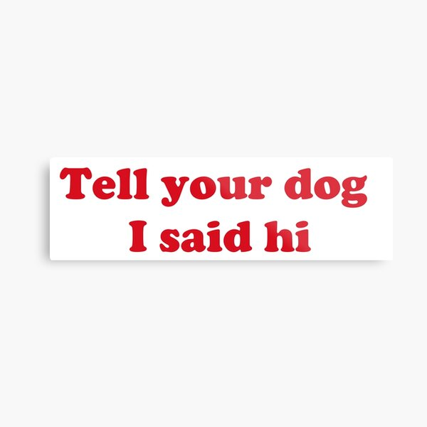Tell your dog I said hi Metal Print