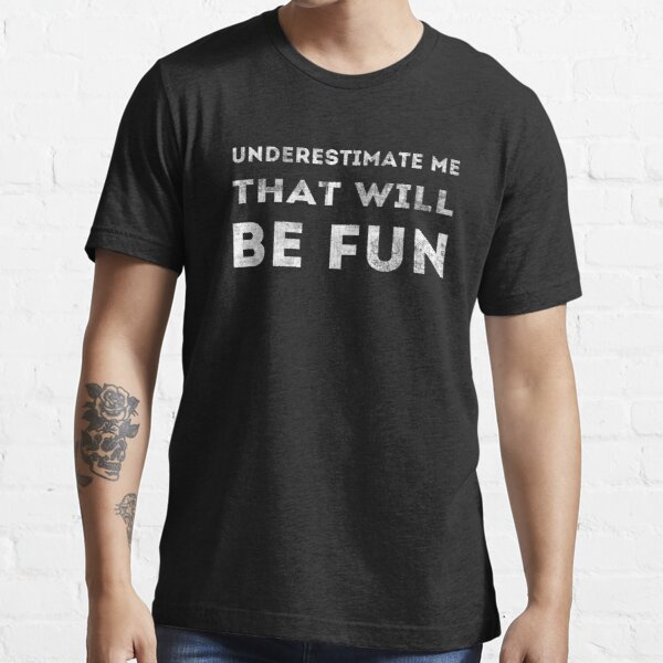 Underestimate Me That Will Be Fun | by Cripple Punk Designs (white logo) Essential T-Shirt