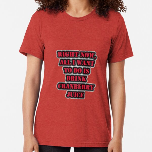 Right Now, All I Want To Do Is Drink Cranberry Juice Tri-blend T-Shirt