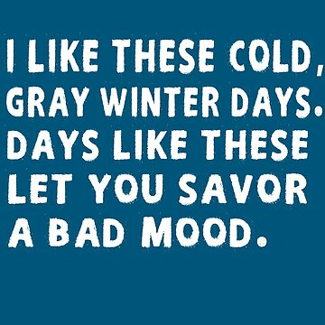 I Like These Cold, Gray Winter Days. Days Like These Let You Savor A Bad Mood by iwaygifts
