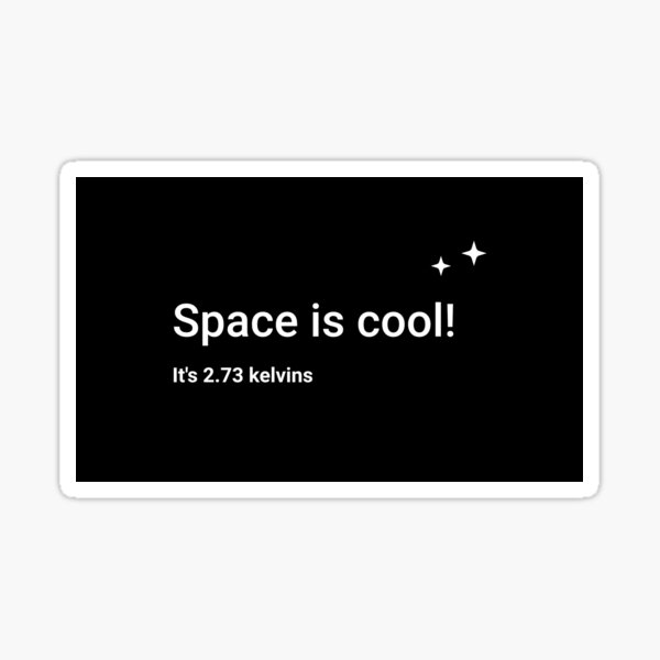 Space is cool! It's 2.73 kelvins Sticker