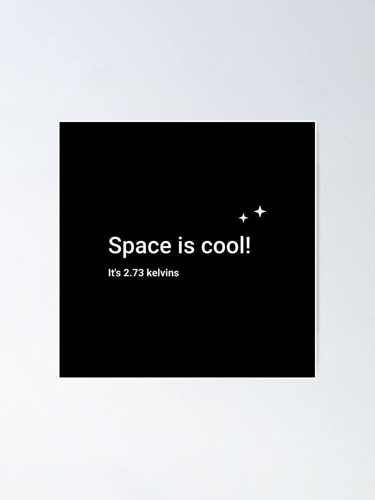 Alternate view of Space is cool! It's 2.73 kelvins Poster