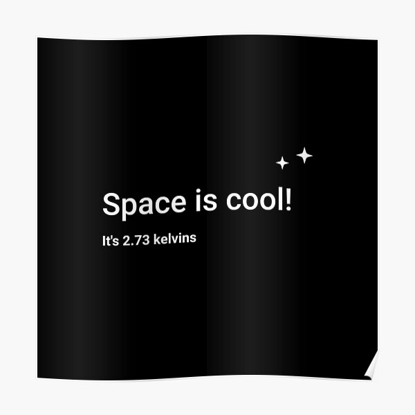 Space is cool! It's 2.73 kelvins Poster
