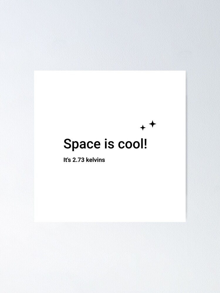 Alternate view of Space is cool! It's 2.73 kelvins (Inverted) Poster