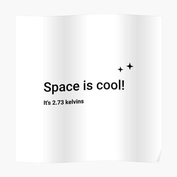 Space is cool! It's 2.73 kelvins (Inverted) Poster