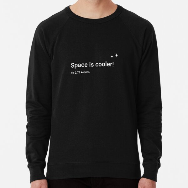 Space is cooler! It's 2.73 kelvins Lightweight Sweatshirt