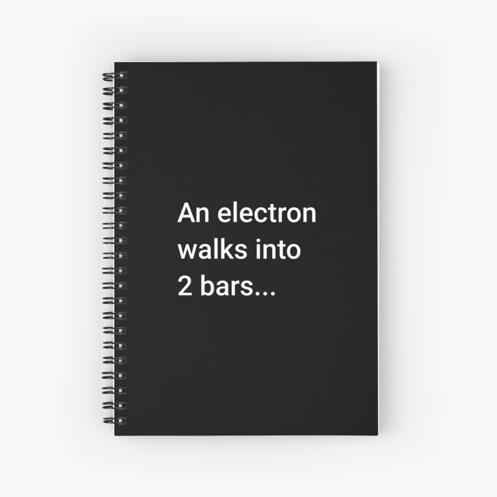 An Electron Walks into 2 Bars Spiral Notebook