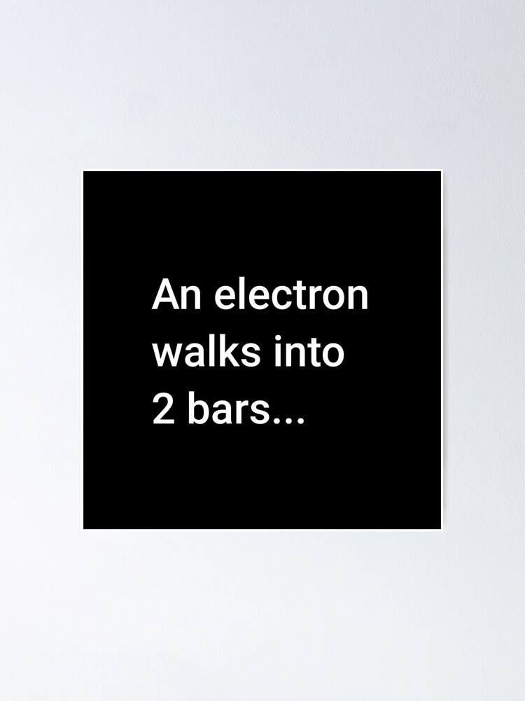 Alternate view of An Electron Walks into 2 Bars Poster