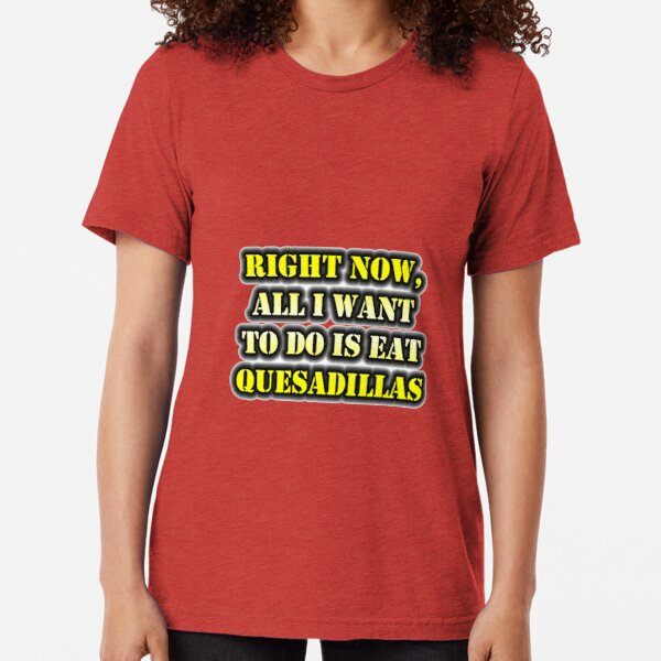 Right Now, All I Want To Do Is Eat Quesadillas Tri-blend T-Shirt