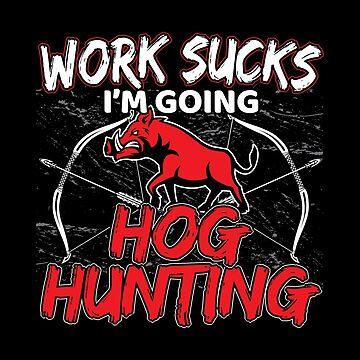 Work Sucks Im Going Hog Hunting Funny Archery Bow Hunter Gift For Men by stockwell315