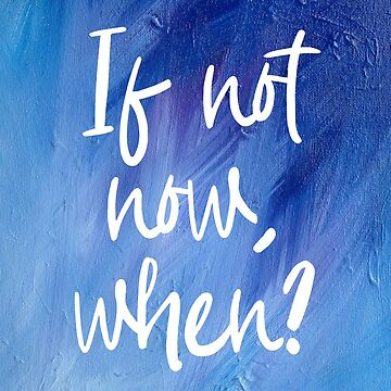 If not Now, When? by kazartgallery