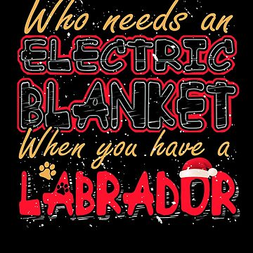 Christmas Labrador Who Needs an Electric Blanket When You Have a Labrador by KanigMarketplac